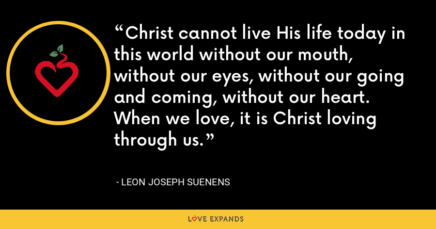 Christ cannot live His life today in this world without our mouth, without our eyes, without our going and coming, without our heart. When we love, it is Christ loving through us. - Leon Joseph Suenens