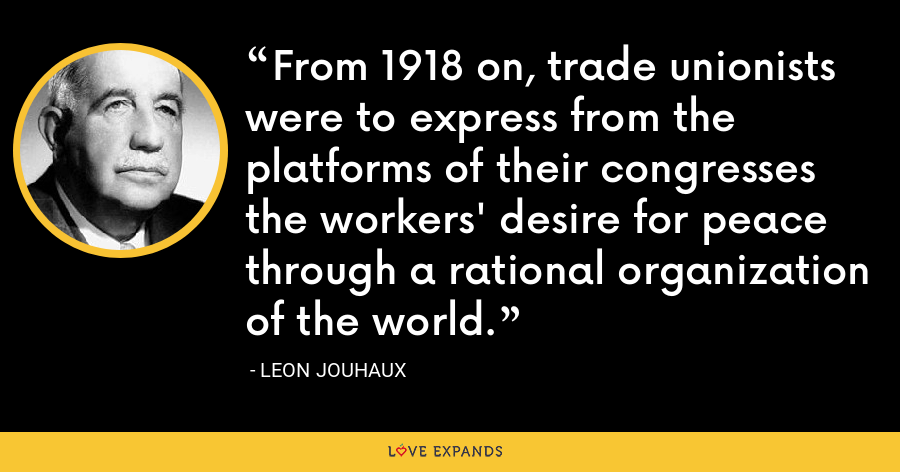 From 1918 on, trade unionists were to express from the platforms of their congresses the workers' desire for peace through a rational organization of the world. - Leon Jouhaux
