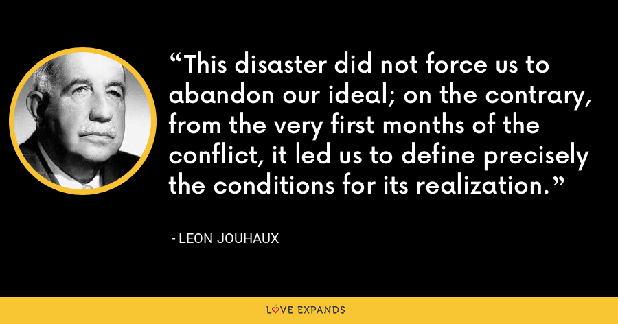 This disaster did not force us to abandon our ideal; on the contrary, from the very first months of the conflict, it led us to define precisely the conditions for its realization. - Leon Jouhaux