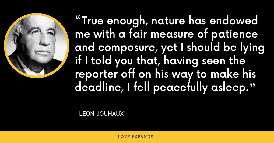 True enough, nature has endowed me with a fair measure of patience and composure, yet I should be lying if I told you that, having seen the reporter off on his way to make his deadline, I fell peacefully asleep. - Leon Jouhaux