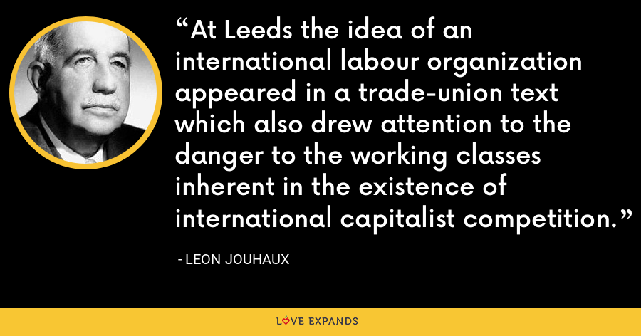 At Leeds the idea of an international labour organization appeared in a trade-union text which also drew attention to the danger to the working classes inherent in the existence of international capitalist competition. - Leon Jouhaux