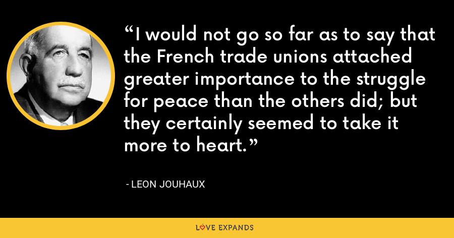 I would not go so far as to say that the French trade unions attached greater importance to the struggle for peace than the others did; but they certainly seemed to take it more to heart. - Leon Jouhaux