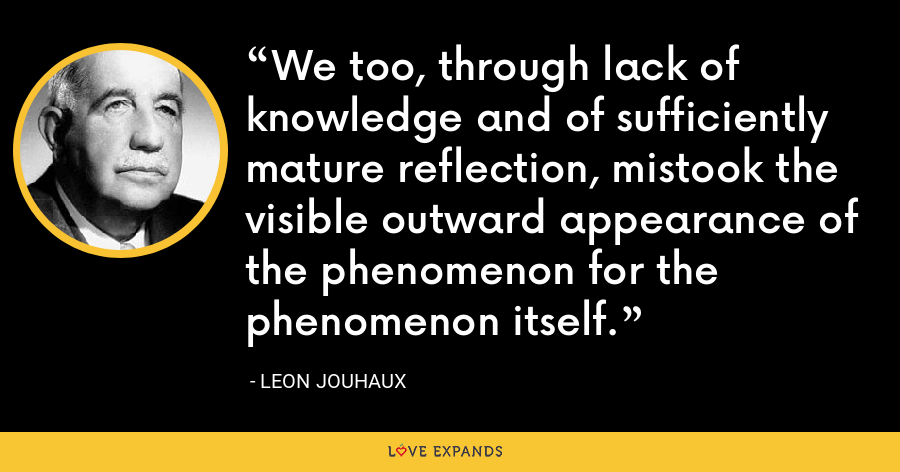 We too, through lack of knowledge and of sufficiently mature reflection, mistook the visible outward appearance of the phenomenon for the phenomenon itself. - Leon Jouhaux
