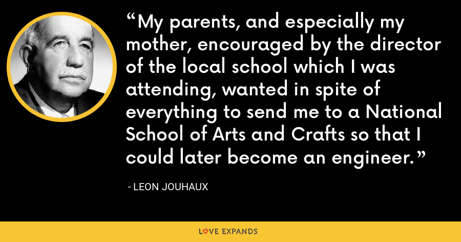 My parents, and especially my mother, encouraged by the director of the local school which I was attending, wanted in spite of everything to send me to a National School of Arts and Crafts so that I could later become an engineer. - Leon Jouhaux