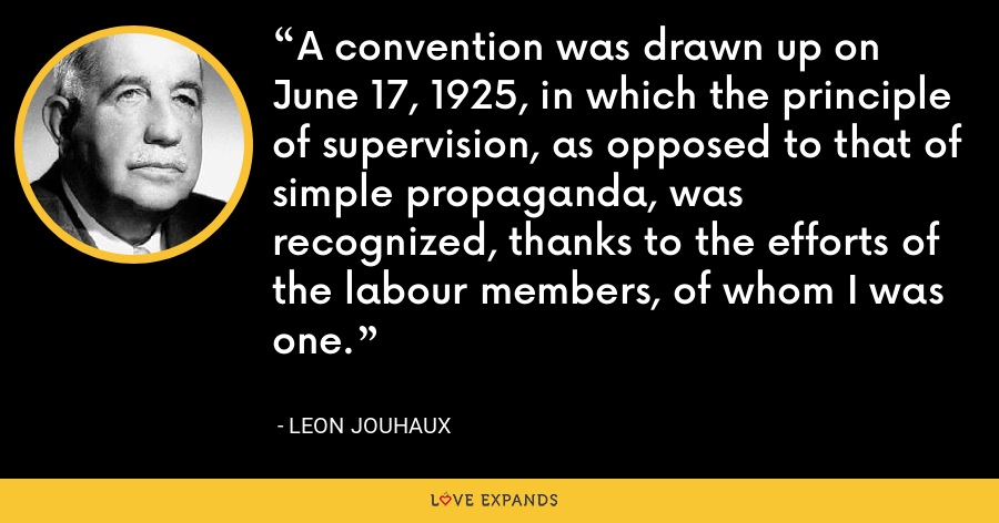 A convention was drawn up on June 17, 1925, in which the principle of supervision, as opposed to that of simple propaganda, was recognized, thanks to the efforts of the labour members, of whom I was one. - Leon Jouhaux