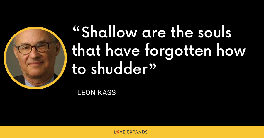 Shallow are the souls that have forgotten how to shudder - Leon Kass