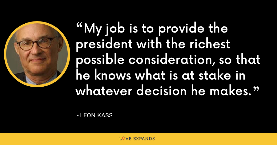 My job is to provide the president with the richest possible consideration, so that he knows what is at stake in whatever decision he makes. - Leon Kass