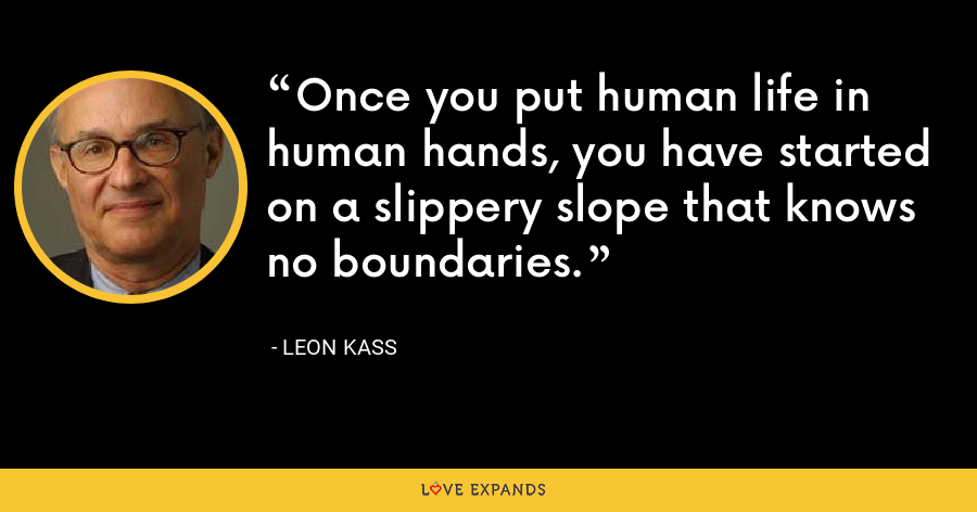 Once you put human life in human hands, you have started on a slippery slope that knows no boundaries. - Leon Kass