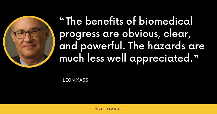 The benefits of biomedical progress are obvious, clear, and powerful. The hazards are much less well appreciated. - Leon Kass