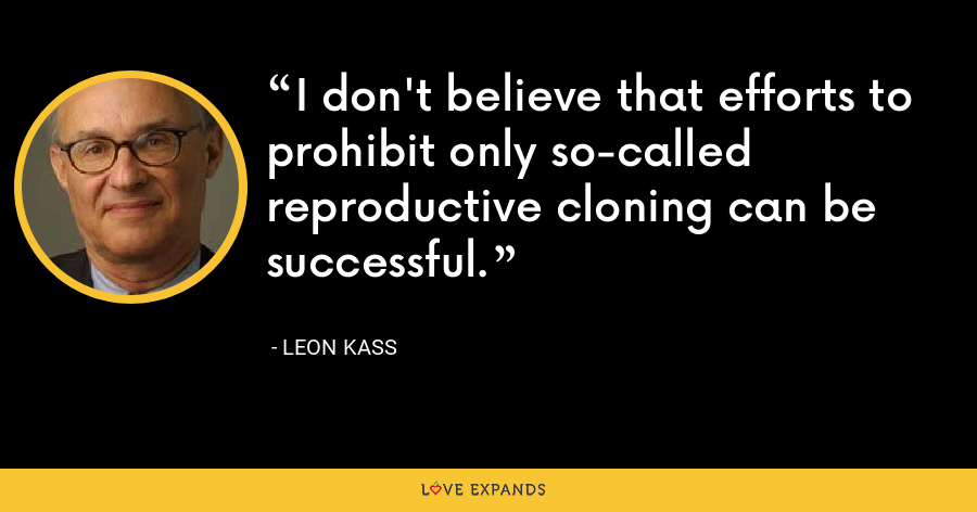 I don't believe that efforts to prohibit only so-called reproductive cloning can be successful. - Leon Kass