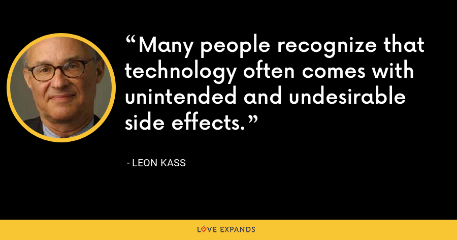 Many people recognize that technology often comes with unintended and undesirable side effects. - Leon Kass