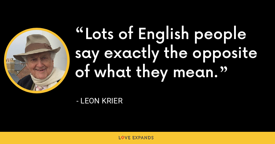 Lots of English people say exactly the opposite of what they mean. - Leon Krier
