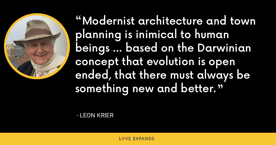 Modernist architecture and town planning is inimical to human beings ... based on the Darwinian concept that evolution is open ended, that there must always be something new and better. - Leon Krier
