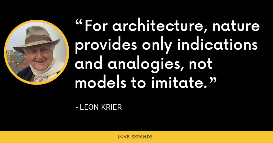 For architecture, nature provides only indications and analogies, not models to imitate. - Leon Krier