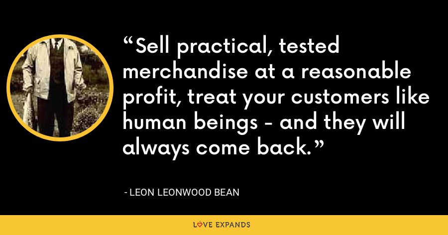 Sell practical, tested merchandise at a reasonable profit, treat your customers like human beings - and they will always come back. - Leon Leonwood Bean