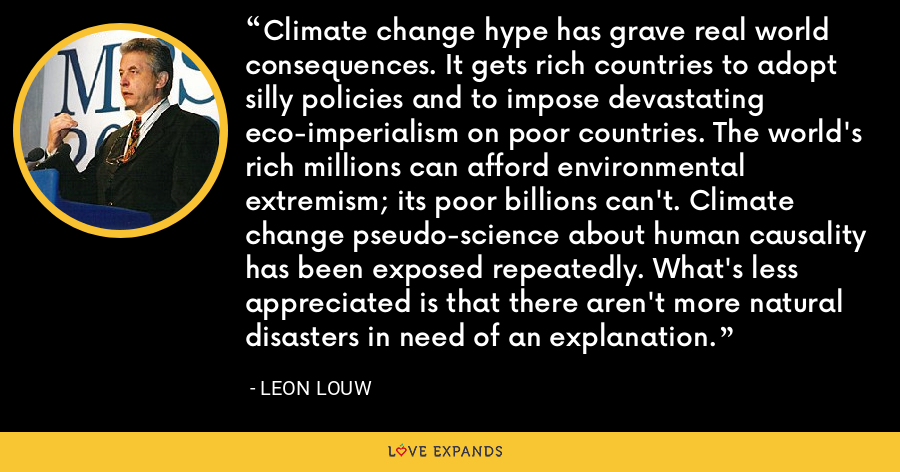 Climate change hype has grave real world consequences. It gets rich countries to adopt silly policies and to impose devastating eco-imperialism on poor countries. The world's rich millions can afford environmental extremism; its poor billions can't. Climate change pseudo-science about human causality has been exposed repeatedly. What's less appreciated is that there aren't more natural disasters in need of an explanation. - Leon Louw