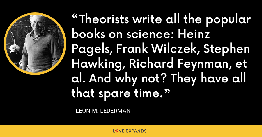 Theorists write all the popular books on science: Heinz Pagels, Frank Wilczek, Stephen Hawking, Richard Feynman, et al. And why not? They have all that spare time. - Leon M. Lederman