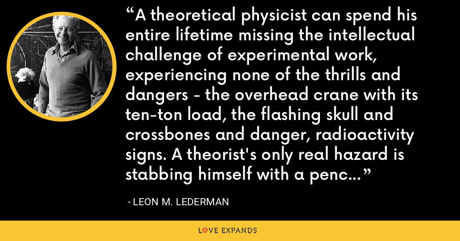 A theoretical physicist can spend his entire lifetime missing the intellectual challenge of experimental work, experiencing none of the thrills and dangers - the overhead crane with its ten-ton load, the flashing skull and crossbones and danger, radioactivity signs. A theorist's only real hazard is stabbing himself with a pencil while attacking a bug that crawls out of his calculations. - Leon M. Lederman