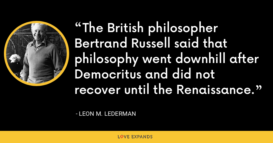 The British philosopher Bertrand Russell said that philosophy went downhill after Democritus and did not recover until the Renaissance. - Leon M. Lederman