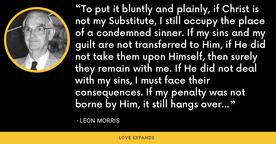 To put it bluntly and plainly, if Christ is not my Substitute, I still occupy the place of a condemned sinner. If my sins and my guilt are not transferred to Him, if He did not take them upon Himself, then surely they remain with me. If He did not deal with my sins, I must face their consequences. If my penalty was not borne by Him, it still hangs over me. There is no other possibility. - Leon Morris