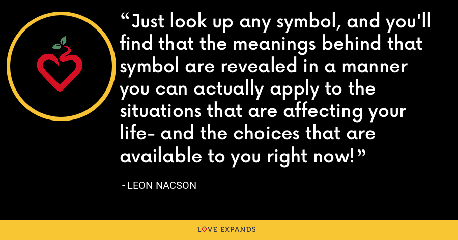Just look up any symbol, and you'll find that the meanings behind that symbol are revealed in a manner you can actually apply to the situations that are affecting your life- and the choices that are available to you right now! - Leon Nacson
