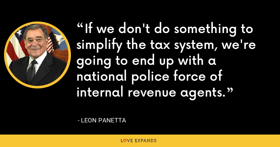 If we don't do something to simplify the tax system, we're going to end up with a national police force of internal revenue agents. - Leon Panetta