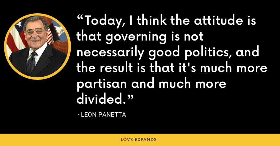 Today, I think the attitude is that governing is not necessarily good politics, and the result is that it's much more partisan and much more divided. - Leon Panetta