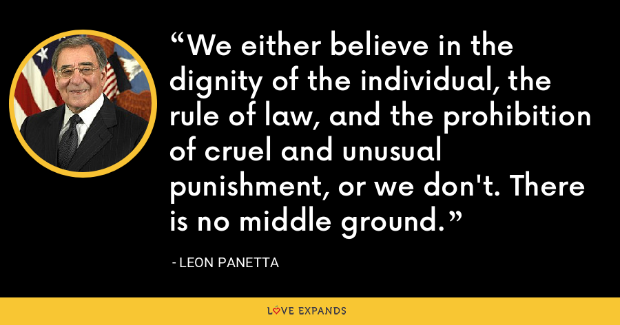 We either believe in the dignity of the individual, the rule of law, and the prohibition of cruel and unusual punishment, or we don't. There is no middle ground. - Leon Panetta