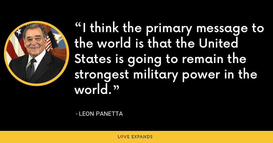 I think the primary message to the world is that the United States is going to remain the strongest military power in the world. - Leon Panetta