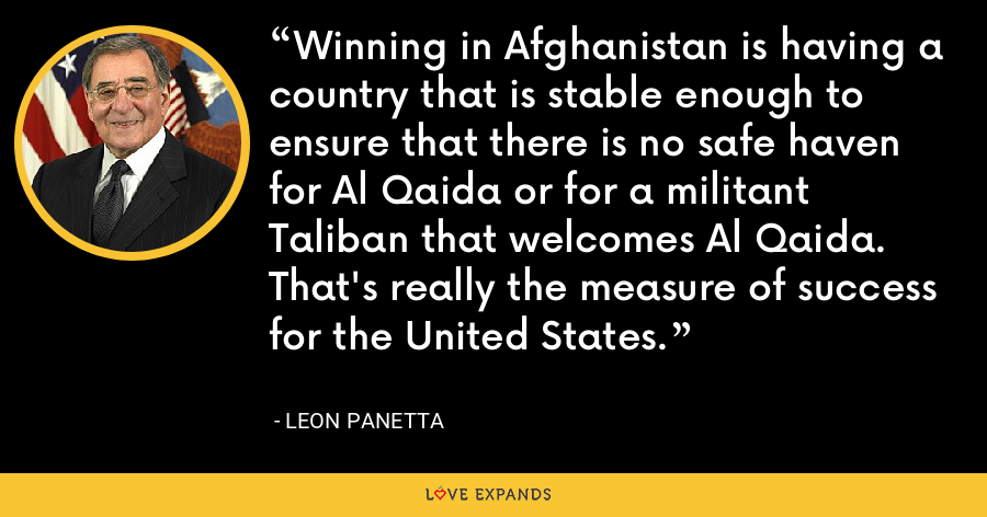 Winning in Afghanistan is having a country that is stable enough to ensure that there is no safe haven for Al Qaida or for a militant Taliban that welcomes Al Qaida. That's really the measure of success for the United States. - Leon Panetta