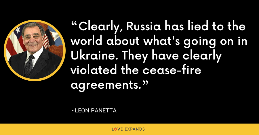 Clearly, Russia has lied to the world about what's going on in Ukraine. They have clearly violated the cease-fire agreements. - Leon Panetta