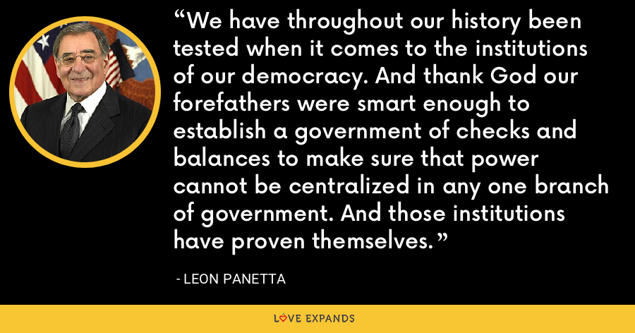 We have throughout our history been tested when it comes to the institutions of our democracy. And thank God our forefathers were smart enough to establish a government of checks and balances to make sure that power cannot be centralized in any one branch of government. And those institutions have proven themselves. - Leon Panetta
