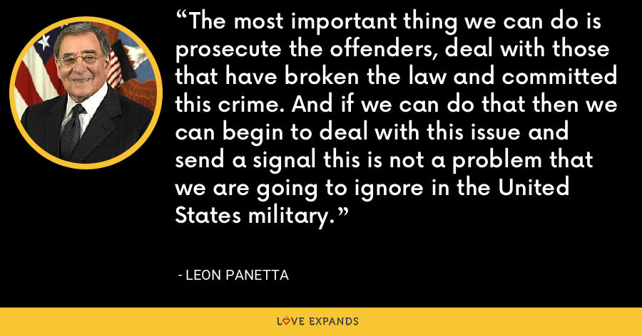 The most important thing we can do is prosecute the offenders, deal with those that have broken the law and committed this crime. And if we can do that then we can begin to deal with this issue and send a signal this is not a problem that we are going to ignore in the United States military. - Leon Panetta