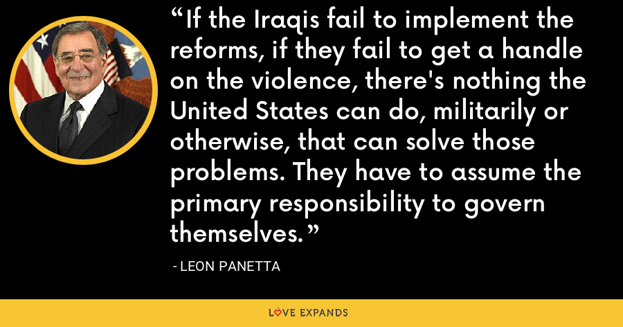 If the Iraqis fail to implement the reforms, if they fail to get a handle on the violence, there's nothing the United States can do, militarily or otherwise, that can solve those problems. They have to assume the primary responsibility to govern themselves. - Leon Panetta