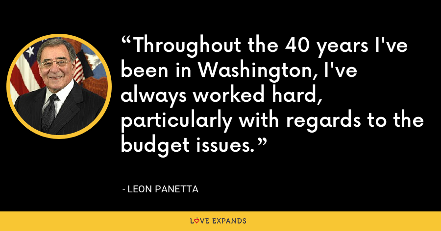 Throughout the 40 years I've been in Washington, I've always worked hard, particularly with regards to the budget issues. - Leon Panetta