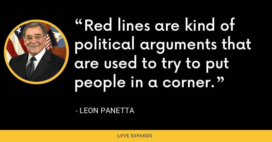 Red lines are kind of political arguments that are used to try to put people in a corner. - Leon Panetta