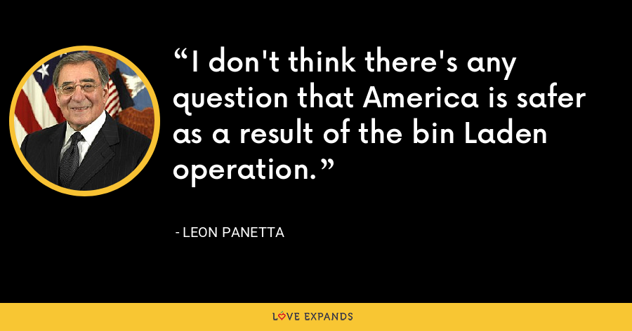 I don't think there's any question that America is safer as a result of the bin Laden operation. - Leon Panetta