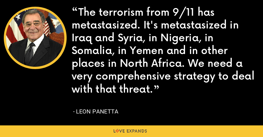 The terrorism from 9/11 has metastasized. It's metastasized in Iraq and Syria, in Nigeria, in Somalia, in Yemen and in other places in North Africa. We need a very comprehensive strategy to deal with that threat. - Leon Panetta