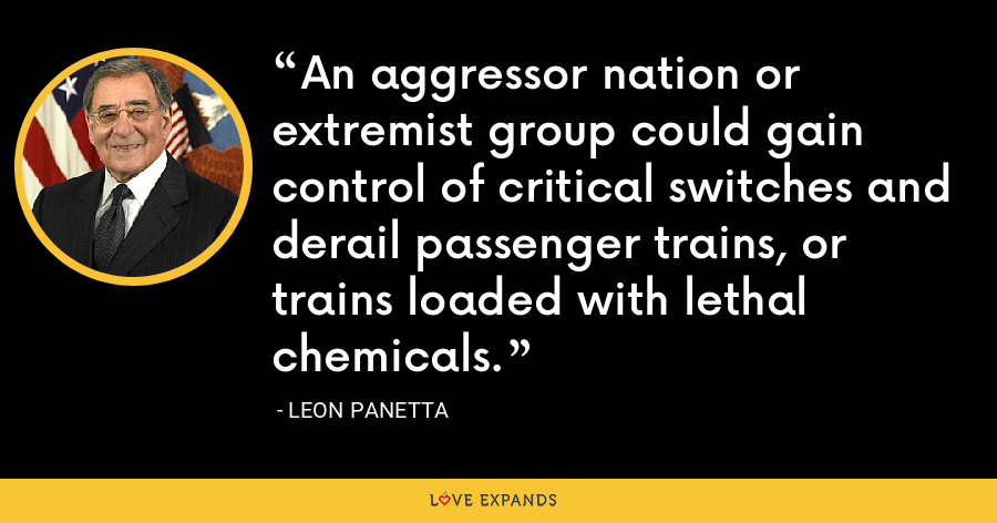 An aggressor nation or extremist group could gain control of critical switches and derail passenger trains, or trains loaded with lethal chemicals. - Leon Panetta