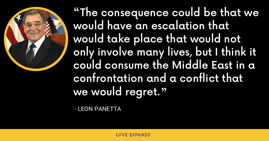 The consequence could be that we would have an escalation that would take place that would not only involve many lives, but I think it could consume the Middle East in a confrontation and a conflict that we would regret. - Leon Panetta
