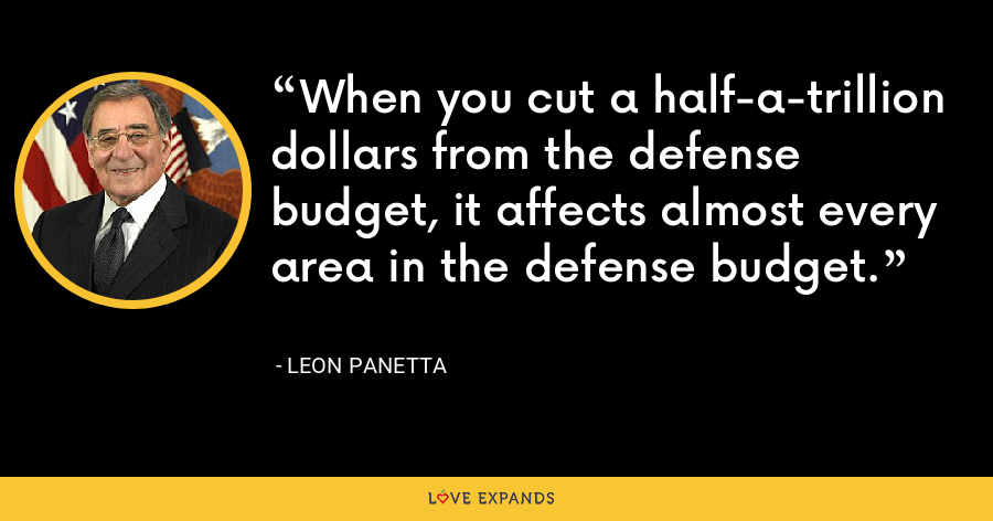 When you cut a half-a-trillion dollars from the defense budget, it affects almost every area in the defense budget. - Leon Panetta
