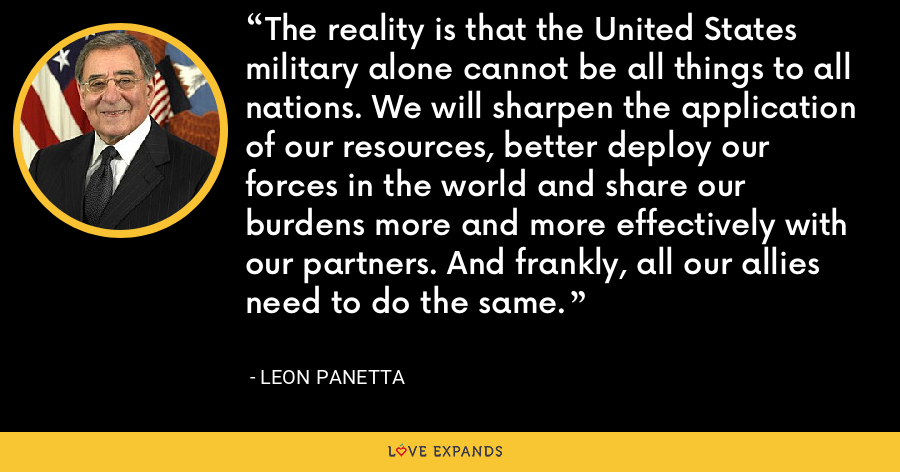 The reality is that the United States military alone cannot be all things to all nations. We will sharpen the application of our resources, better deploy our forces in the world and share our burdens more and more effectively with our partners. And frankly, all our allies need to do the same. - Leon Panetta