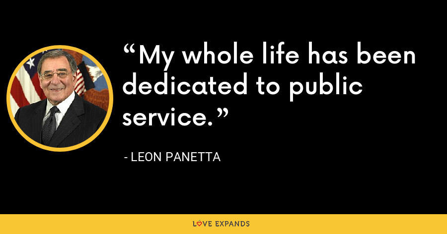 My whole life has been dedicated to public service. - Leon Panetta