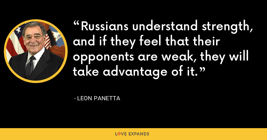 Russians understand strength, and if they feel that their opponents are weak, they will take advantage of it. - Leon Panetta