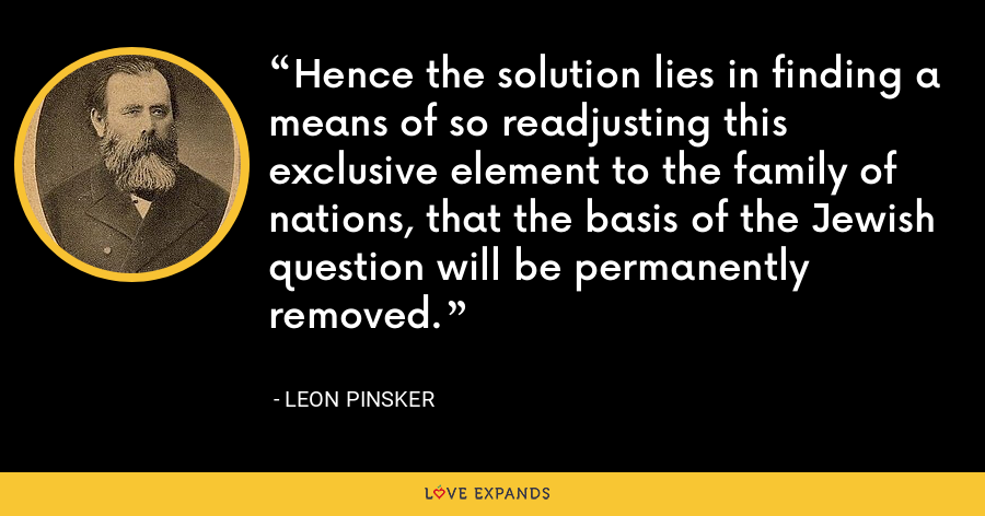 Hence the solution lies in finding a means of so readjusting this exclusive element to the family of nations, that the basis of the Jewish question will be permanently removed. - Leon Pinsker