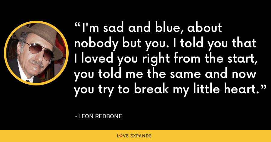 I'm sad and blue, about nobody but you. I told you that I loved you right from the start, you told me the same and now you try to break my little heart. - Leon Redbone