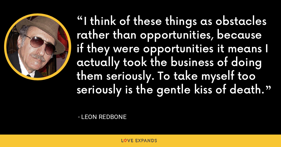 I think of these things as obstacles rather than opportunities, because if they were opportunities it means I actually took the business of doing them seriously. To take myself too seriously is the gentle kiss of death. - Leon Redbone