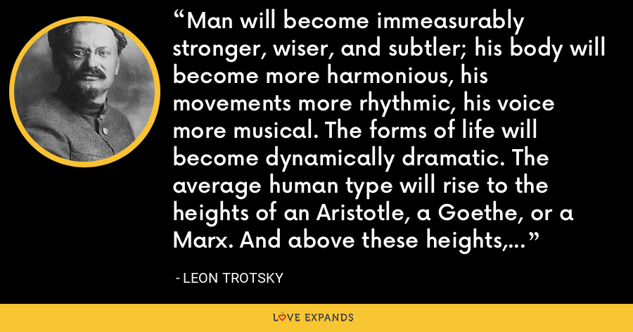 Man will become immeasurably stronger, wiser, and subtler; his body will become more harmonious, his movements more rhythmic, his voice more musical. The forms of life will become dynamically dramatic. The average human type will rise to the heights of an Aristotle, a Goethe, or a Marx. And above these heights, new peaks will rise. - Leon Trotsky