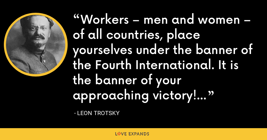 Workers – men and women – of all countries, place yourselves under the banner of the Fourth International. It is the banner of your approaching victory! - Leon Trotsky