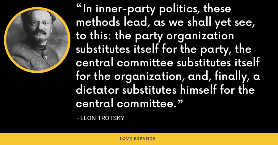 In inner-party politics, these methods lead, as we shall yet see, to this: the party organization substitutes itself for the party, the central committee substitutes itself for the organization, and, finally, a dictator substitutes himself for the central committee. - Leon Trotsky